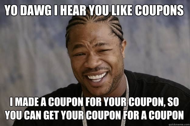Yo Dawg I Hear You Like Coupons I Made A Coupon For Your Coupon So