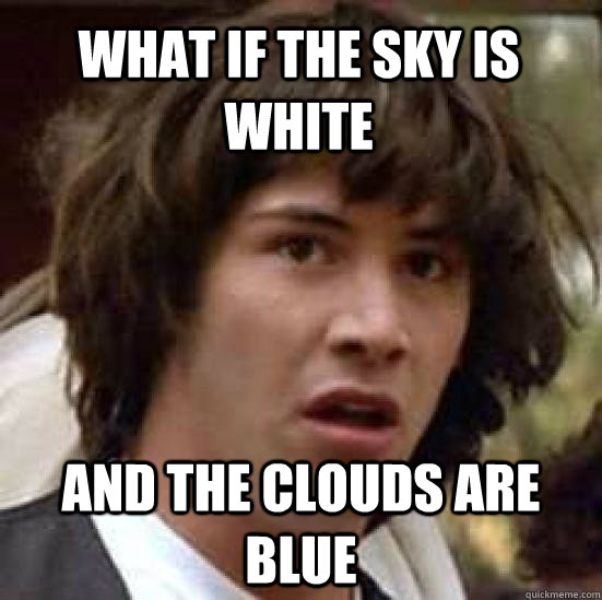 what if the sky is white and the clouds are blue - what if the sky is white and the clouds are blue  conspiracy keanu