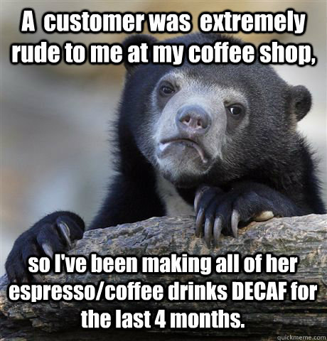 A  customer was  extremely rude to me at my coffee shop, so I've been making all of her espresso/coffee drinks DECAF for the last 4 months. - A  customer was  extremely rude to me at my coffee shop, so I've been making all of her espresso/coffee drinks DECAF for the last 4 months.  Confession Bear