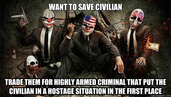 Want to save civilian Trade them for highly armed criminal that put the civilian in a hostage situation in the first place - Want to save civilian Trade them for highly armed criminal that put the civilian in a hostage situation in the first place  Misc