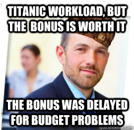 Titanic workload, but the  bonus is worth it The bonus was delayed for budget problems