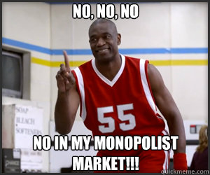 No, no, no No in my monopolist market!!!