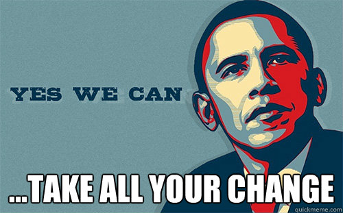 ...take all your change  Scumbag Obama