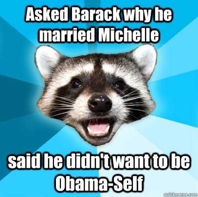 Asked Barack why he married Michelle said he didn't want to be Obama-Self - Asked Barack why he married Michelle said he didn't want to be Obama-Self  Lame Pun Coon