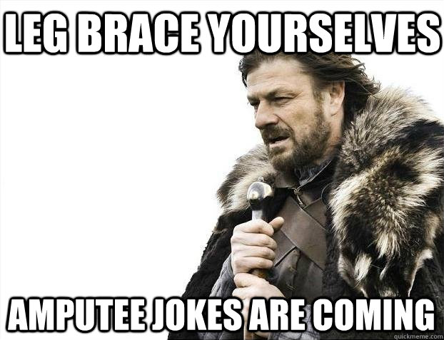 1f1e9c1fa2f3b713beba21568b086cda9a1e159b686a5e5ad0c22b5d971271c3 leg brace yourselves amputee jokes are coming braceyoselves,Funny Amputee Memes