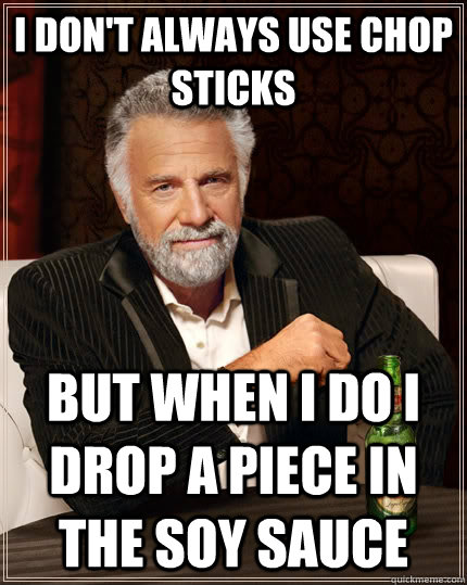 I don't always use chop sticks but when I do i drop a piece in the soy sauce - I don't always use chop sticks but when I do i drop a piece in the soy sauce  The Most Interesting Man In The World
