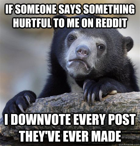 If someone says something hurtful to me on Reddit I downvote every post they've ever made - If someone says something hurtful to me on Reddit I downvote every post they've ever made  Confession Bear