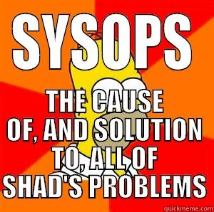 SYSOPS THE CAUSE OF, AND SOLUTION TO, ALL OF SHAD'S PROBLEMS Advice Homer
