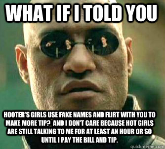 what if i told you Hooter's girls use fake names and flirt with you to make more tip?  And I don't care because hot girls are still talking to me for at least an hour or so until I pay the bill and tip. - what if i told you Hooter's girls use fake names and flirt with you to make more tip?  And I don't care because hot girls are still talking to me for at least an hour or so until I pay the bill and tip.  Matrix Morpheus
