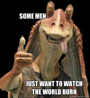 some men just want to watch the world burn  Jar Jar Binks
