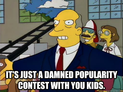 It's just a damned popularity contest with you kids. - It's just a damned popularity contest with you kids.  Misc
