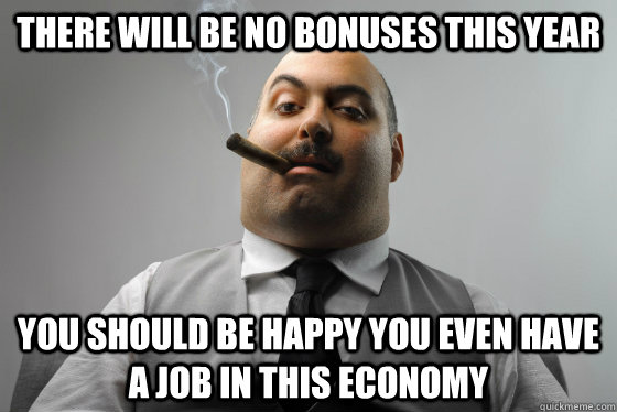 There will be no bonuses this year You should be happy you even have a job in this economy