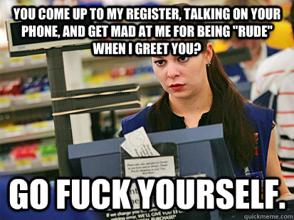 You come up to my register, talking on your phone, and get mad at me for being