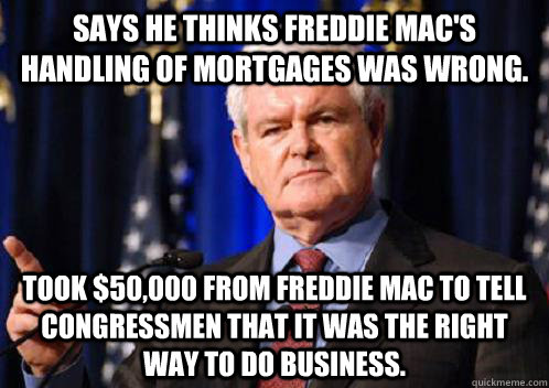 Says he thinks Freddie Mac's handling of mortgages was wrong. Took $50,000 from Freddie Mac to tell Congressmen that it was the right way to do business.  Scumbag Newt Gingrich