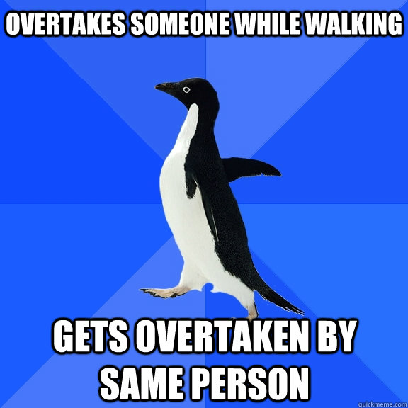 overtakes someone while walking gets overtaken by same person - overtakes someone while walking gets overtaken by same person  Socially Awkward Penguin
