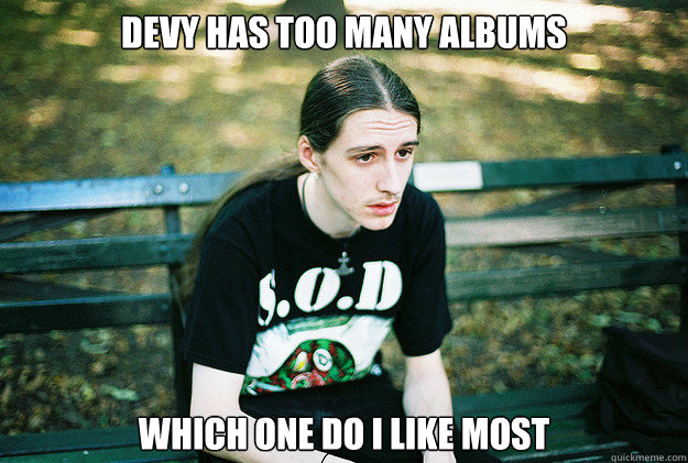 Devy has too many albums which one do i like most  First World Metal Problems