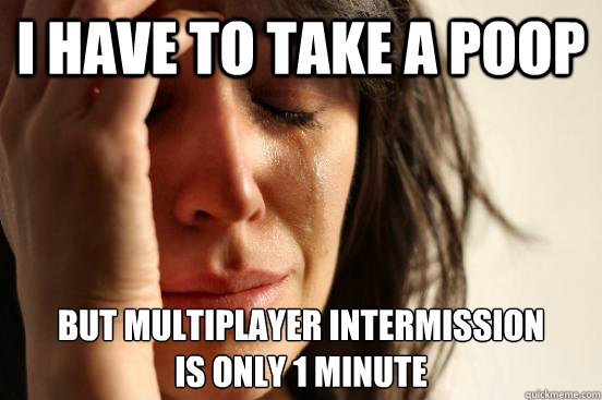 I have to take a poop But multiplayer intermission is only 1 minute - I have to take a poop But multiplayer intermission is only 1 minute  First World Problems