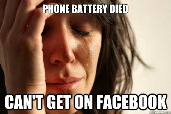 Phone battery died Can't get on facebook  First World Problems
