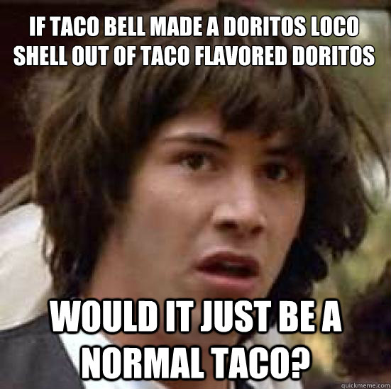 If taco bell made a doritos loco shell out of taco flavored doritos would it just be a normal taco? - If taco bell made a doritos loco shell out of taco flavored doritos would it just be a normal taco?  conspiracy keanu