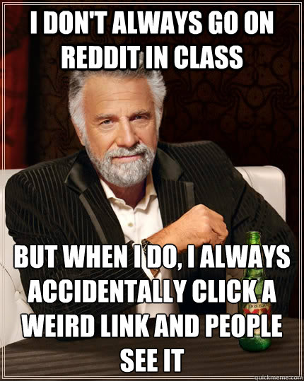 I don't always go on reddit in class but when I do, I always accidentally click a weird link and people see it - I don't always go on reddit in class but when I do, I always accidentally click a weird link and people see it  The Most Interesting Man In The World