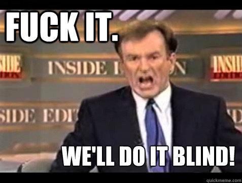 FUCK IT.  WE'LL DO IT BLIND!