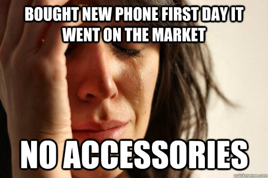Bought new phone first day it went on the market no accessories  - Bought new phone first day it went on the market no accessories   First World Problems