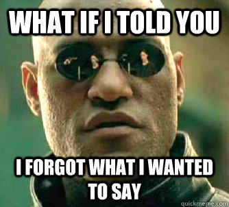 What if I told you i forgot what i wanted to say - What if I told you i forgot what i wanted to say  What if I told you