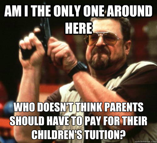 Am i the only one around here Who doesn't think parents should have to pay for their children's tuition?  - Am i the only one around here Who doesn't think parents should have to pay for their children's tuition?   Am I The Only One Around Here