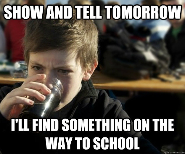 Show And Tell Tomorrow I'll find something on the way to school