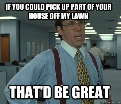 If you could pick up part of your house off my lawn That'd be great - If you could pick up part of your house off my lawn That'd be great  Bill Lumbergh