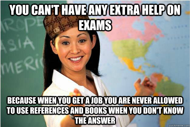 you can't have any extra help on exams because when you get a job you are never allowed to use references and books when you don't know the answer - you can't have any extra help on exams because when you get a job you are never allowed to use references and books when you don't know the answer  Scumbag Teacher