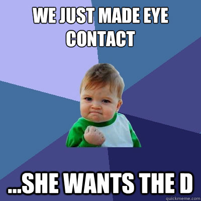 we just made eye contact ...she wants the D - we just made eye contact ...she wants the D  Success Kid