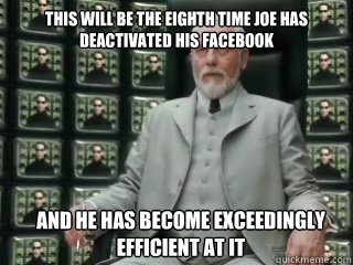 This will be the eighth time joe has deactivated his facebook and he has become exceedingly efficient at it