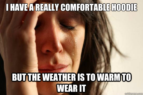 i have a really comfortable hoodie but the weather is to warm to wear it - i have a really comfortable hoodie but the weather is to warm to wear it  First World Problems