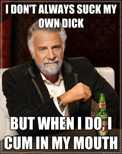 I don't always suck my own dick but when I do, I cum in my mouth - I don't always suck my own dick but when I do, I cum in my mouth  The Most Interesting Man In The World