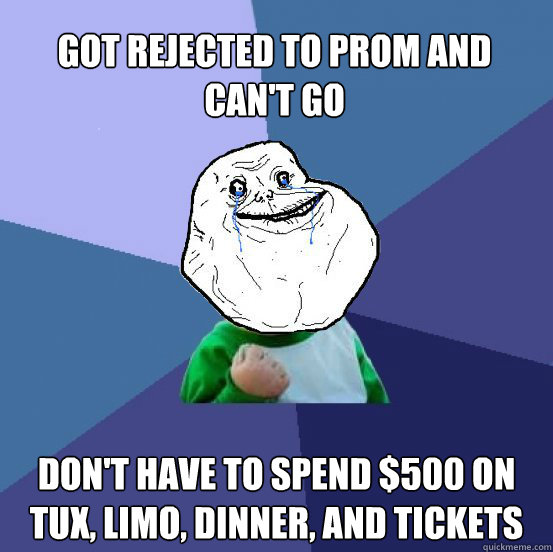 Got Rejected to Prom and Can't Go Don't have to spend $500 on Tux, Limo, Dinner, and Tickets - Got Rejected to Prom and Can't Go Don't have to spend $500 on Tux, Limo, Dinner, and Tickets  Forever Alone Success Kid