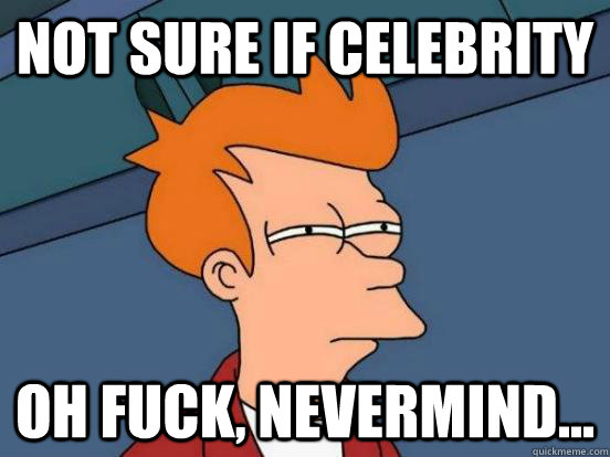 not sure if celebrity oh fuck, nevermind...
