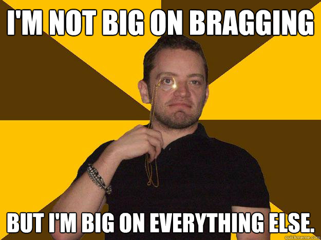 I'm not Big on Bragging But I'm big on everything else.
