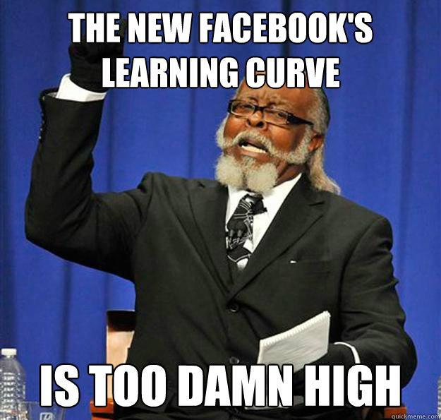 The new facebook's learning curve Is too damn high - The new facebook's learning curve Is too damn high  Jimmy McMillan