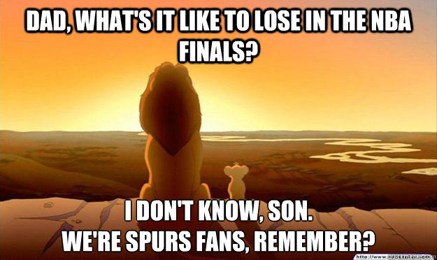 Dad, what's it like to lose in the nba finals? I don't know, son.  We're Spurs fans, remember?