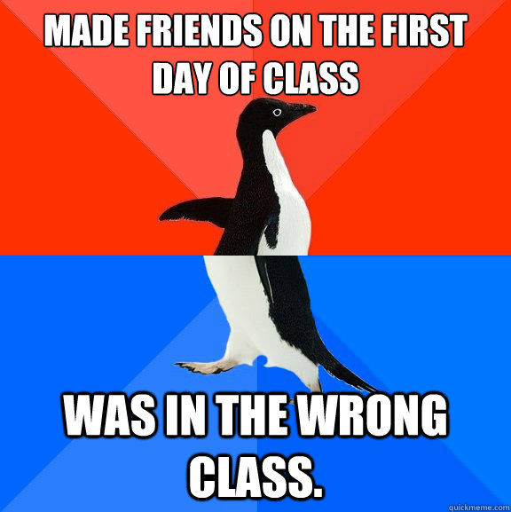 Made friends on the first day of class Was in the wrong class. - Made friends on the first day of class Was in the wrong class.  Socially Awesome Awkward Penguin