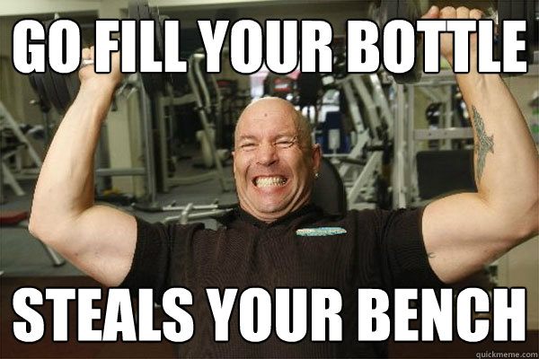Go Fill your bottle Steals your bench  Scumbag Gym Guy