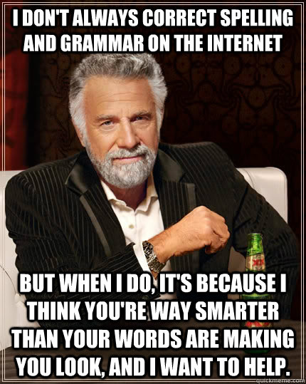 I don't always correct spelling and grammar on the internet but when I do, it's because I think you're way smarter than your words are making you look, and I want to help. - I don't always correct spelling and grammar on the internet but when I do, it's because I think you're way smarter than your words are making you look, and I want to help.  The Most Interesting Man In The World