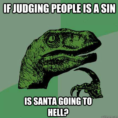 if judging people is a sin   is santa going to hell? - if judging people is a sin   is santa going to hell?  Philosoraptor