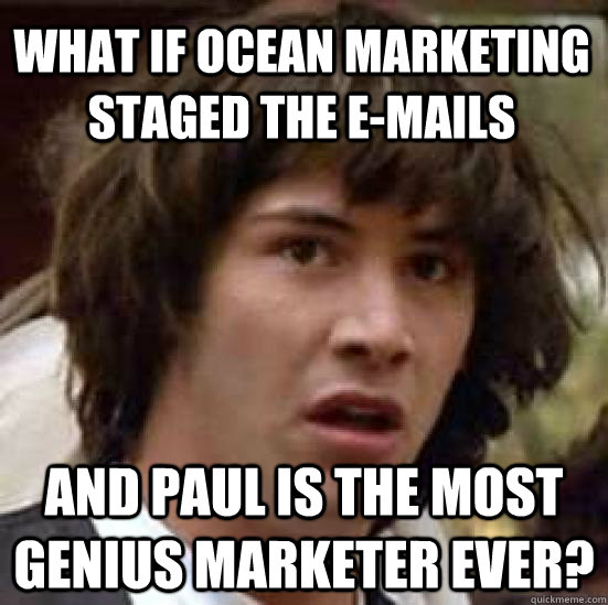What if Ocean Marketing staged the e-mails and Paul is the most genius marketer ever?  conspiracy keanu