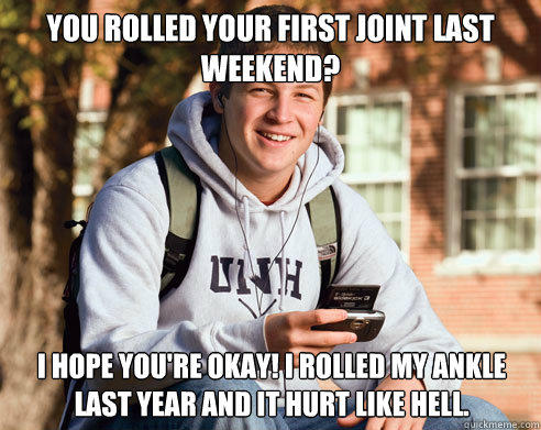 You rolled your first joint last weekend? I hope you're okay! I rolled my ankle last year and it hurt like hell. - You rolled your first joint last weekend? I hope you're okay! I rolled my ankle last year and it hurt like hell.  College Freshman