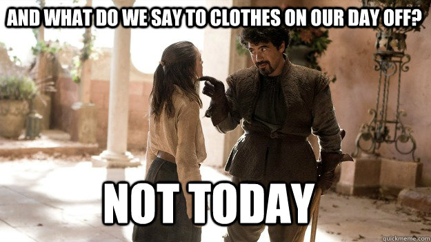 And what do we say to clothes on our day off? Not Today - And what do we say to clothes on our day off? Not Today  Arya not today