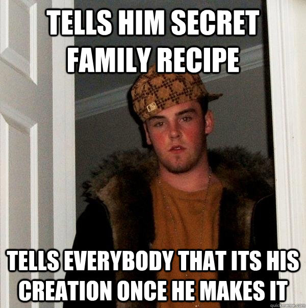 Tells him secret family recipe Tells everybody that its his creation once he makes it  - Tells him secret family recipe Tells everybody that its his creation once he makes it   Scumbag Steve