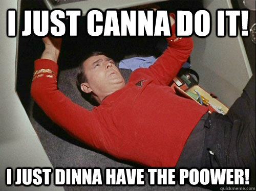 I just canna DO IT! I just dinna have the poower! - I just canna DO IT! I just dinna have the poower!  Scotty!