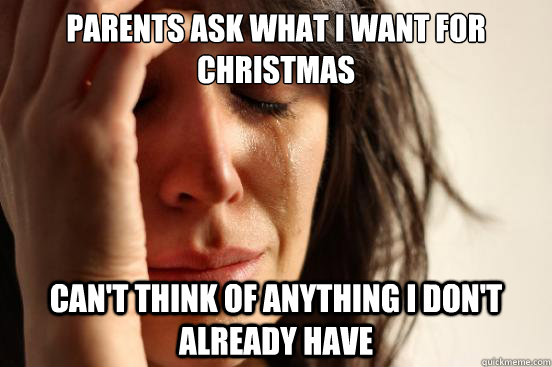 Parents ask what I want for Christmas Can't think of anything I don't already have - Parents ask what I want for Christmas Can't think of anything I don't already have  First World Problems